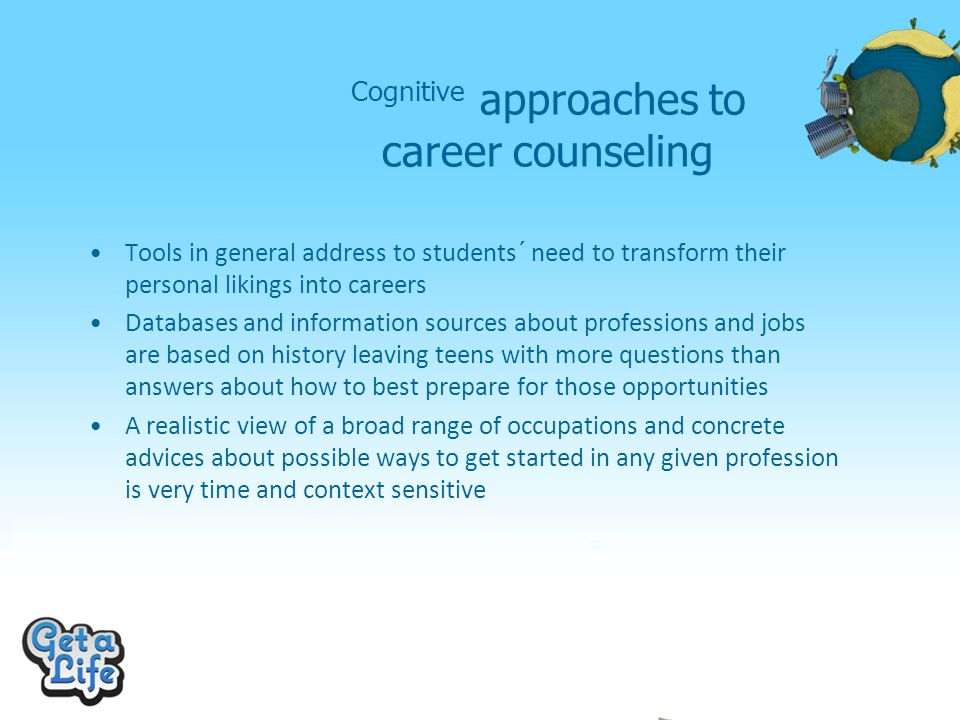 Cognitive approaches to career counseling Tools in general address to students´ need to transform their personal likings into careers Databases and information sources about professions and jobs are based on history leaving teens with more questions than answers about how to best prepare for those opportunities A realistic view of a broad range of occupations and concrete advices about possible ways to get started in any given profession is very time and context sensitive
