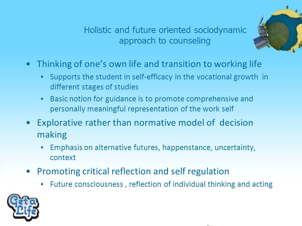 Holistic and future oriented sociodynamic approach to counseling Thinking of one's own life and transition to working life Supports the student in self-efficacy in the vocational growth in different stages of studies Basic notion for guidance is to promote comprehensive and personally meaningful representation of the work self Explorative rather than normative model of decision making Emphasis on alternative futures, happenstance, uncertainty, context Promoting critical reflection and self regulation Future consciousness, reflection of individual thinking and acting