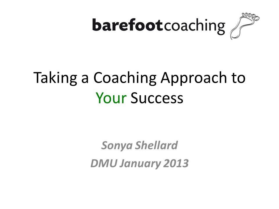 Taking a Coaching Approach to Your Success Sonya Shellard DMU January 2013
