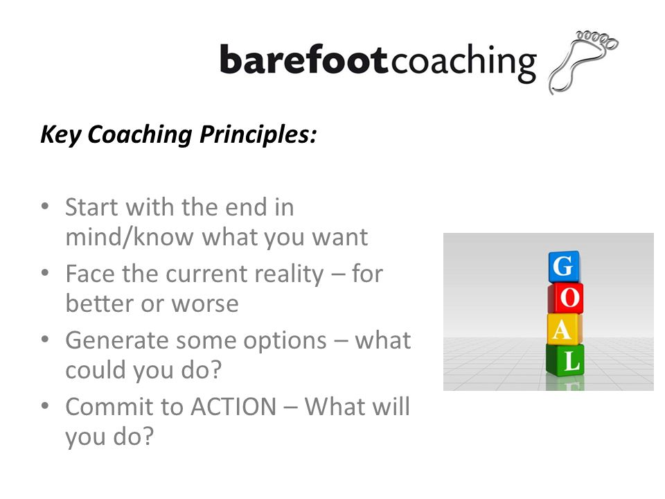 Key Coaching Principles: Start with the end in mind/know what you want Face the current reality – for better or worse Generate some options – what could you do.