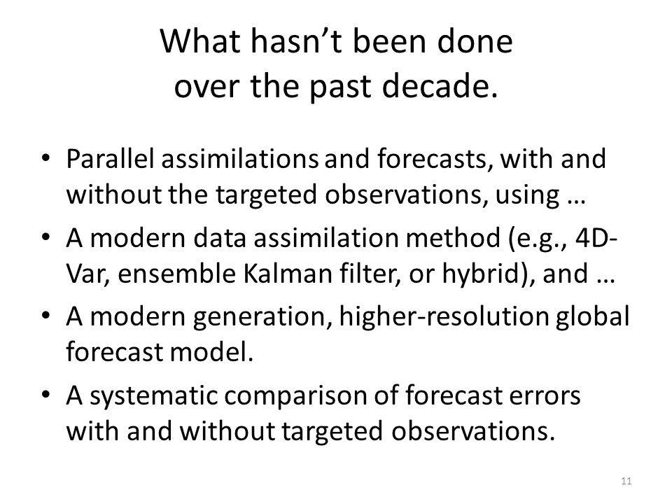 What hasn't been done over the past decade. Parallel assimilations and forecasts, with and without the targeted observations, using … A modern data as
