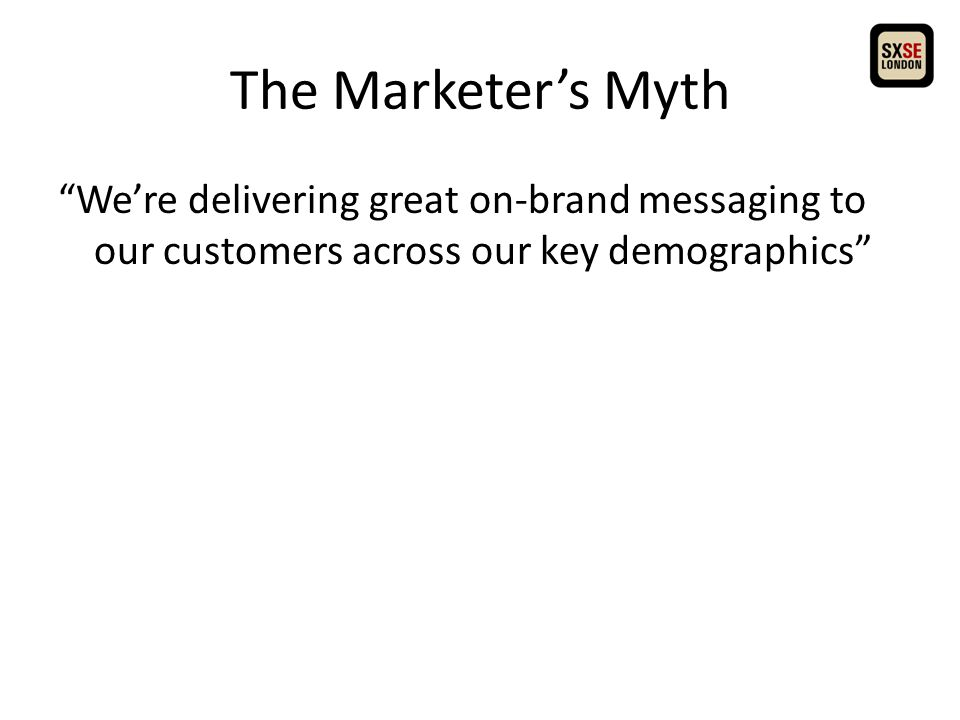 The Marketer's Myth We're delivering great on-brand messaging to our customers across our key demographics