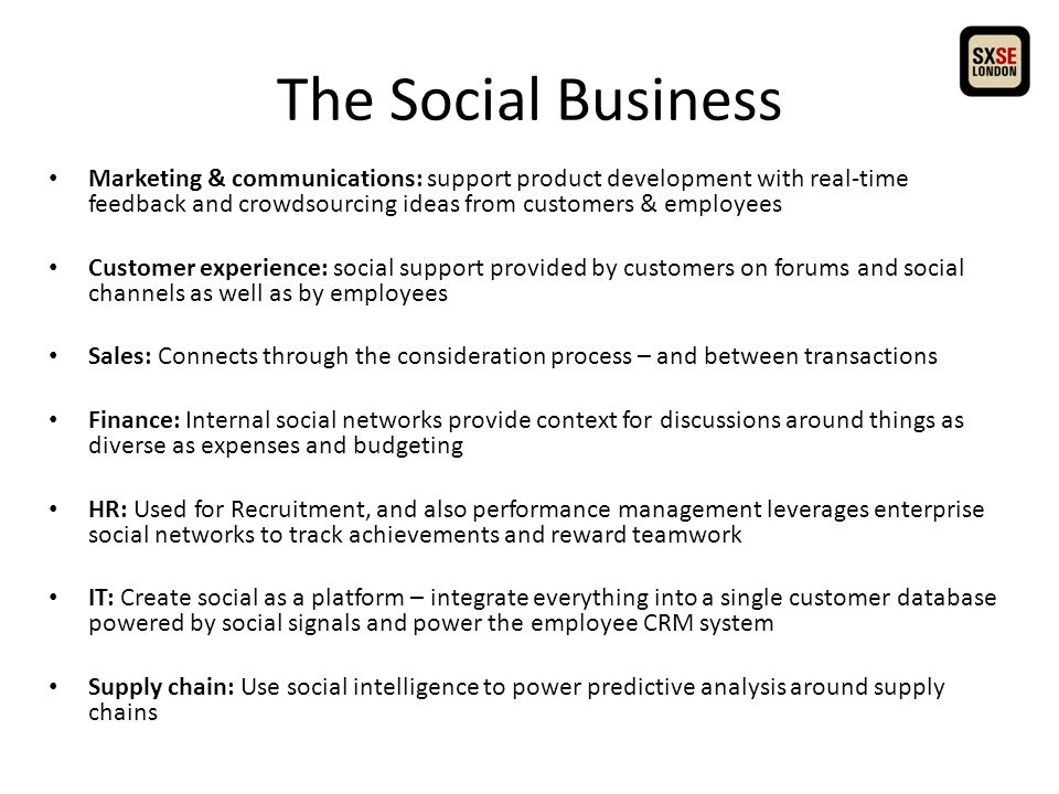 The Social Business Marketing & communications: support product development with real-time feedback and crowdsourcing ideas from customers & employees Customer experience: social support provided by customers on forums and social channels as well as by employees Sales: Connects through the consideration process – and between transactions Finance: Internal social networks provide context for discussions around things as diverse as expenses and budgeting HR: Used for Recruitment, and also performance management leverages enterprise social networks to track achievements and reward teamwork IT: Create social as a platform – integrate everything into a single customer database powered by social signals and power the employee CRM system Supply chain: Use social intelligence to power predictive analysis around supply chains