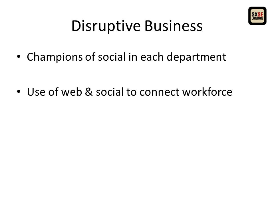 Disruptive Business Champions of social in each department Use of web & social to connect workforce