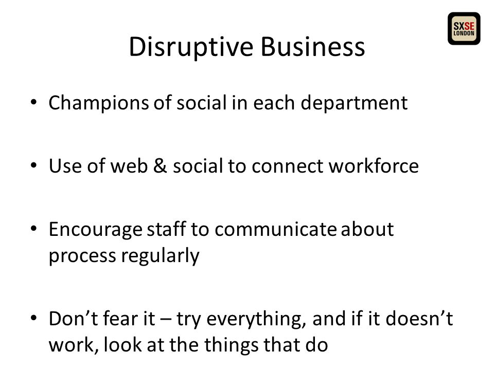 Disruptive Business Champions of social in each department Use of web & social to connect workforce Encourage staff to communicate about process regularly Don't fear it – try everything, and if it doesn't work, look at the things that do
