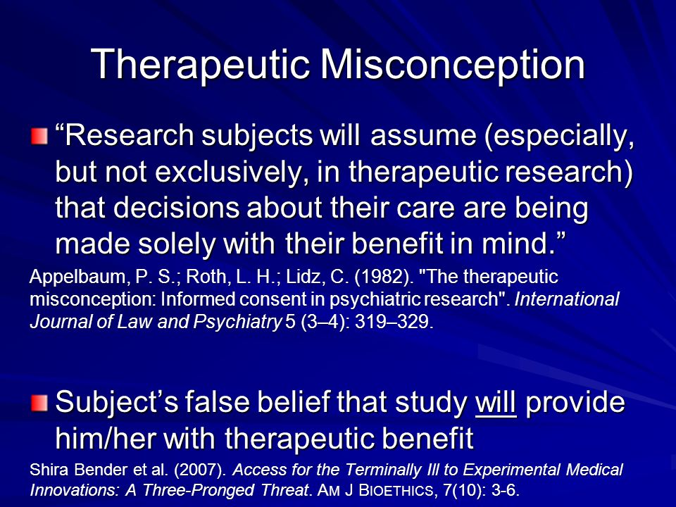 Therapeutic Misconception Research subjects will assume (especially, but not exclusively, in therapeutic research) that decisions about their care are being made solely with their benefit in mind. Appelbaum, P.