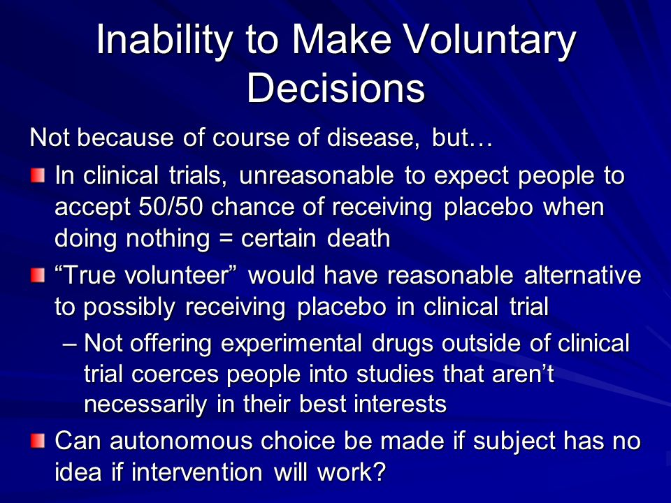 Inability to Make Voluntary Decisions Not because of course of disease, but… In clinical trials, unreasonable to expect people to accept 50/50 chance of receiving placebo when doing nothing = certain death True volunteer would have reasonable alternative to possibly receiving placebo in clinical trial –Not offering experimental drugs outside of clinical trial coerces people into studies that aren't necessarily in their best interests Can autonomous choice be made if subject has no idea if intervention will work