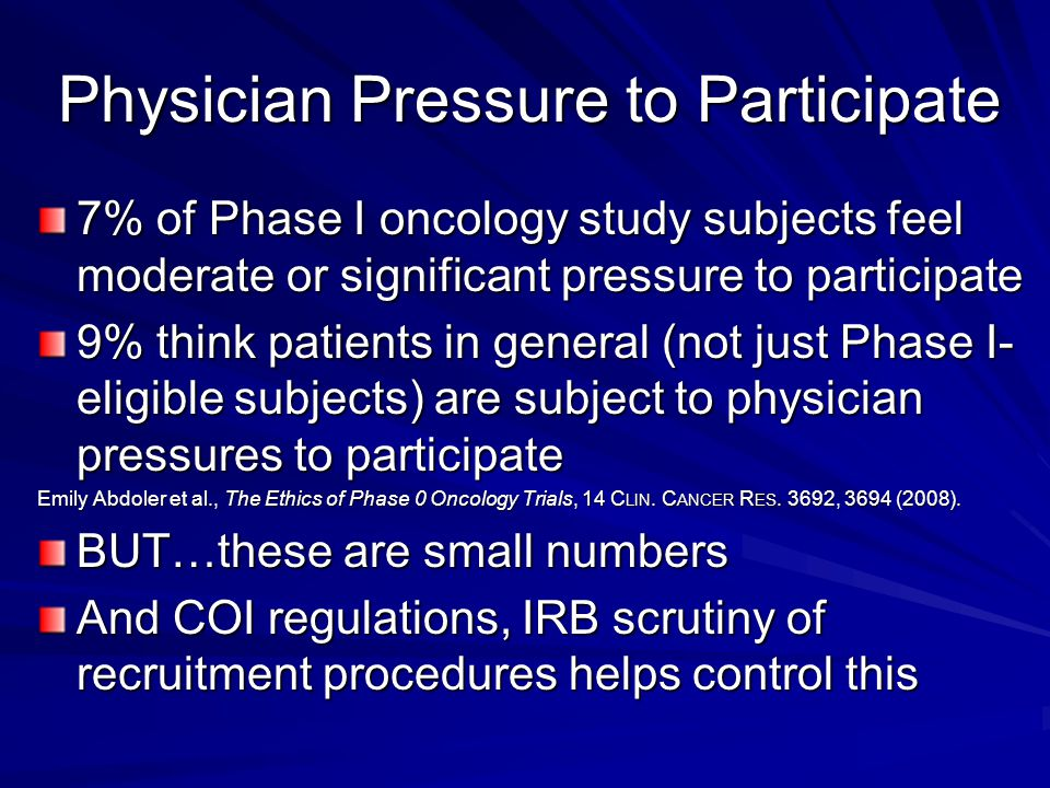 Physician Pressure to Participate 7% of Phase I oncology study subjects feel moderate or significant pressure to participate 9% think patients in general (not just Phase I- eligible subjects) are subject to physician pressures to participate Emily Abdoler et al., The Ethics of Phase 0 Oncology Trials, 14 C LIN.