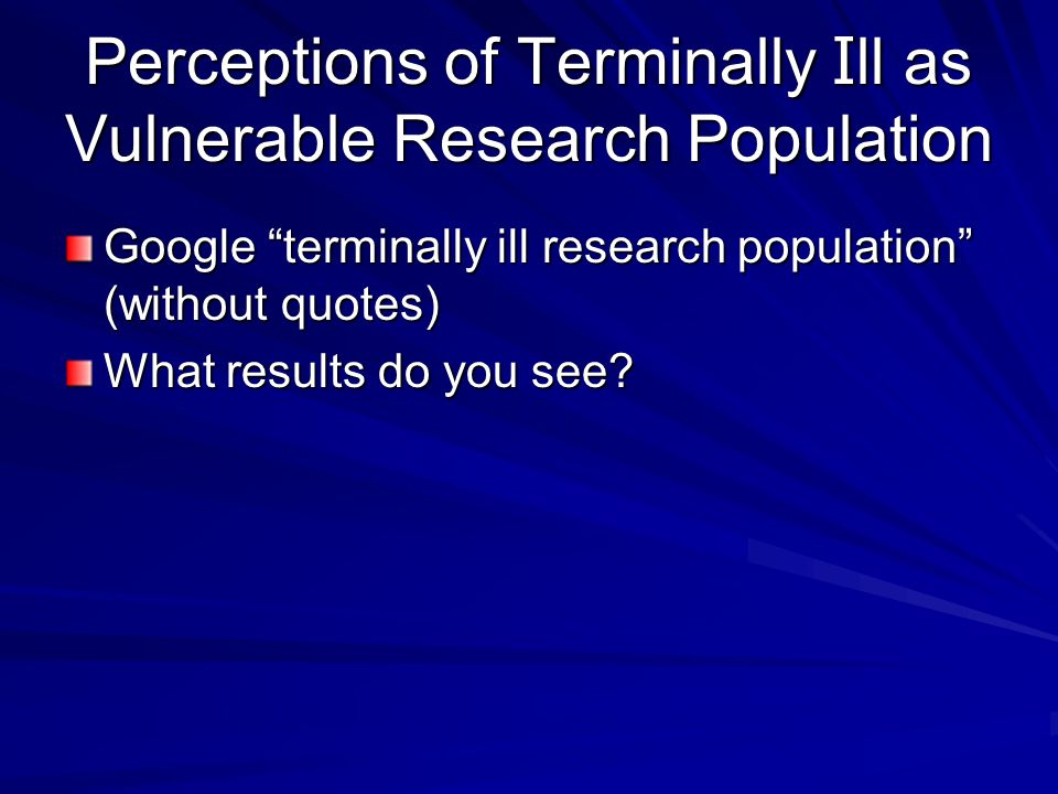 Perceptions of Terminally I ll as Vulnerable Research Population Google terminally ill research population (without quotes) What results do you see