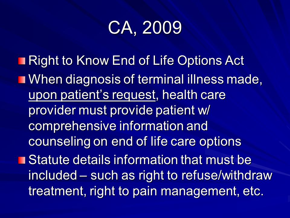 CA, 2009 Right to Know End of Life Options Act When diagnosis of terminal illness made, upon patient's request, health care provider must provide patient w/ comprehensive information and counseling on end of life care options Statute details information that must be included – such as right to refuse/withdraw treatment, right to pain management, etc.
