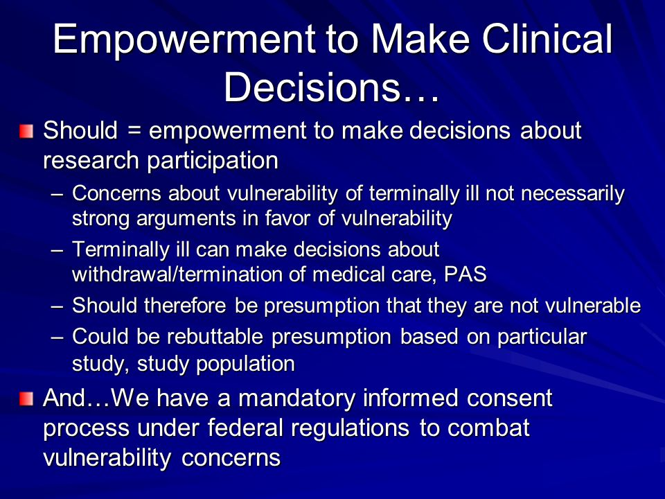 Empowerment to Make Clinical Decisions… Should = empowerment to make decisions about research participation –Concerns about vulnerability of terminally ill not necessarily strong arguments in favor of vulnerability –Terminally ill can make decisions about withdrawal/termination of medical care, PAS –Should therefore be presumption that they are not vulnerable –Could be rebuttable presumption based on particular study, study population And…We have a mandatory informed consent process under federal regulations to combat vulnerability concerns