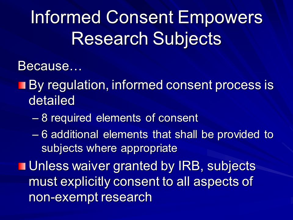 Informed Consent Empowers Research Subjects Because… By regulation, informed consent process is detailed –8 required elements of consent –6 additional elements that shall be provided to subjects where appropriate Unless waiver granted by IRB, subjects must explicitly consent to all aspects of non-exempt research