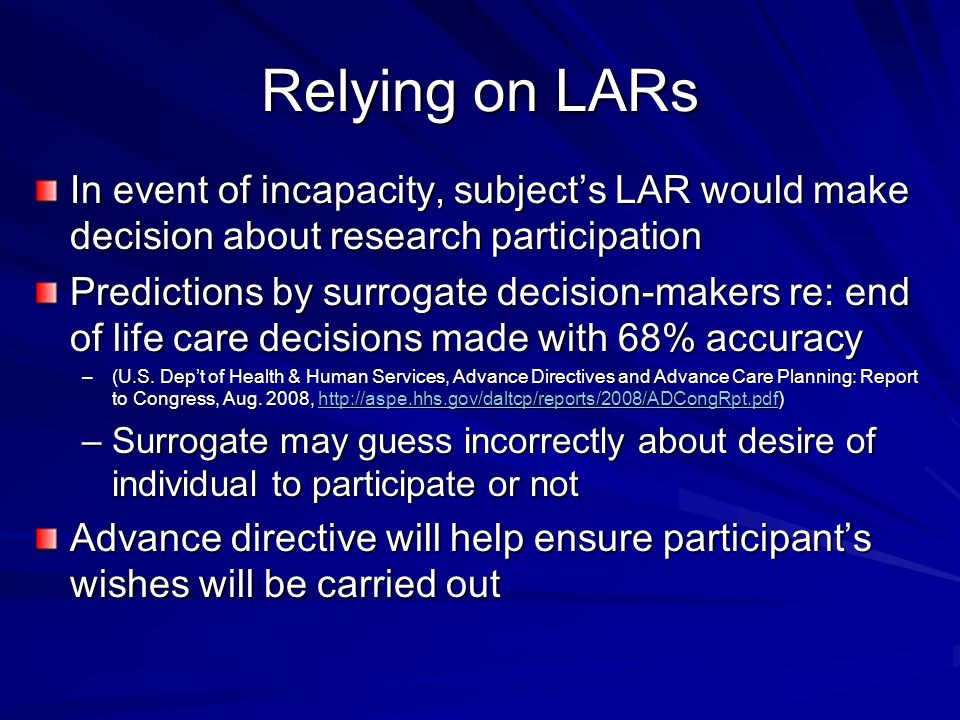 Relying on LARs In event of incapacity, subject's LAR would make decision about research participation Predictions by surrogate decision-makers re: end of life care decisions made with 68% accuracy –(U.S.