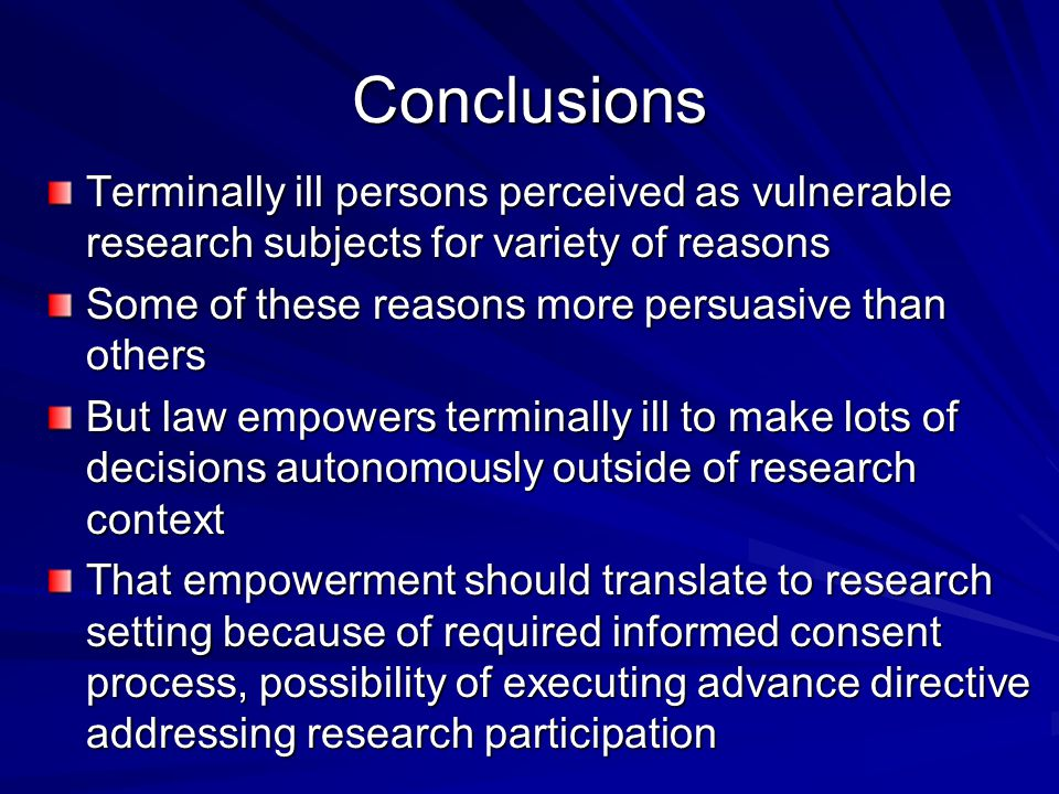 Conclusions Terminally ill persons perceived as vulnerable research subjects for variety of reasons Some of these reasons more persuasive than others But law empowers terminally ill to make lots of decisions autonomously outside of research context That empowerment should translate to research setting because of required informed consent process, possibility of executing advance directive addressing research participation