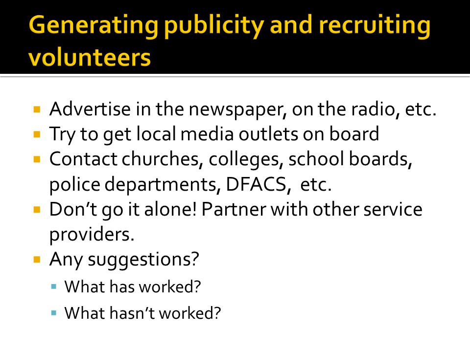  Advertise in the newspaper, on the radio, etc.  Try to get local media outlets on board  Contact churches, colleges, school boards, police departm