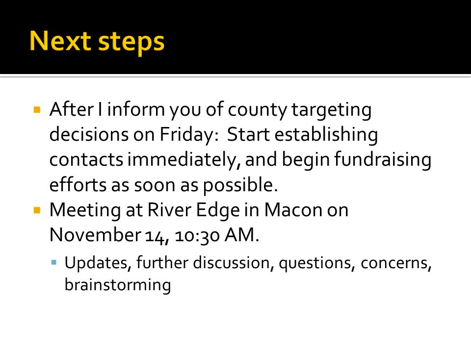  After I inform you of county targeting decisions on Friday: Start establishing contacts immediately, and begin fundraising efforts as soon as possib