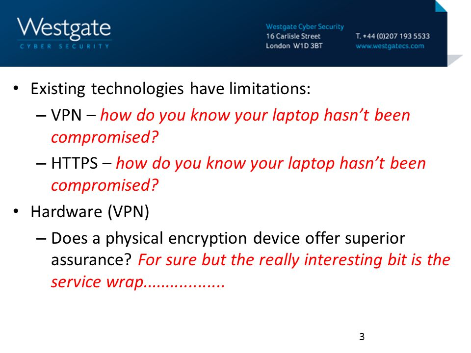 Existing technologies have limitations: – VPN – how do you know your laptop hasn't been compromised.