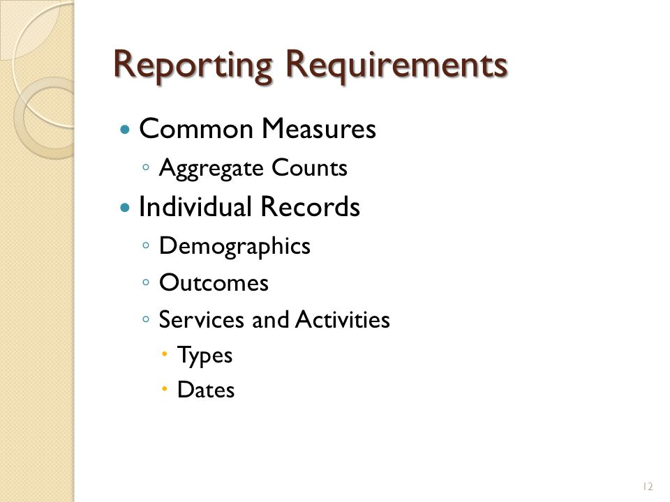 Reporting Requirements Common Measures ◦ Aggregate Counts Individual Records ◦ Demographics ◦ Outcomes ◦ Services and Activities  Types  Dates 12