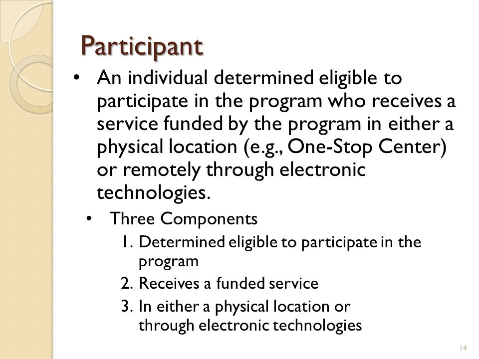 Participant An individual determined eligible to participate in the program who receives a service funded by the program in either a physical location