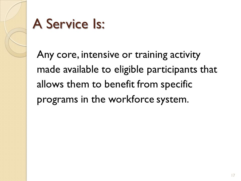 A Service Is: Any core, intensive or training activity made available to eligible participants that allows them to benefit from specific programs in t