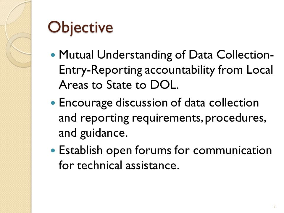 Objective Mutual Understanding of Data Collection- Entry-Reporting accountability from Local Areas to State to DOL. Encourage discussion of data colle