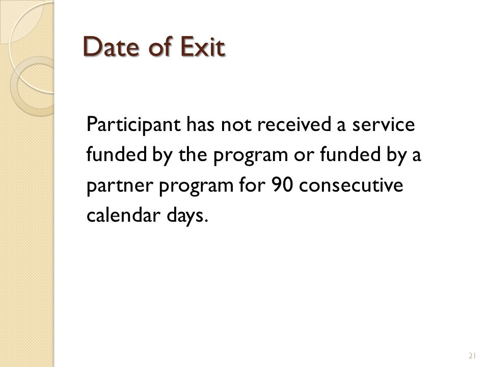 Date of Exit Participant has not received a service funded by the program or funded by a partner program for 90 consecutive calendar days. 21