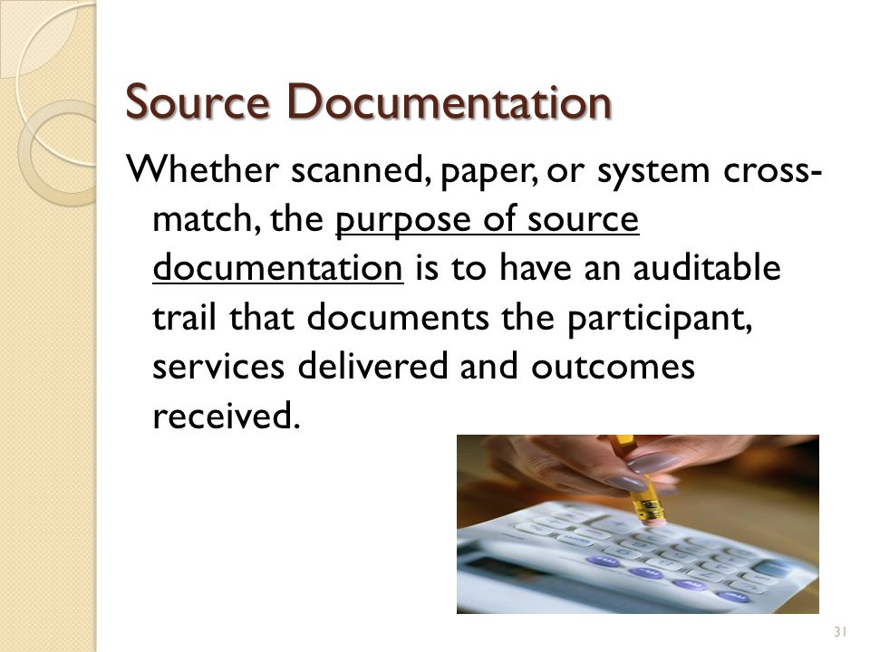 Source Documentation Whether scanned, paper, or system cross- match, the purpose of source documentation is to have an auditable trail that documents