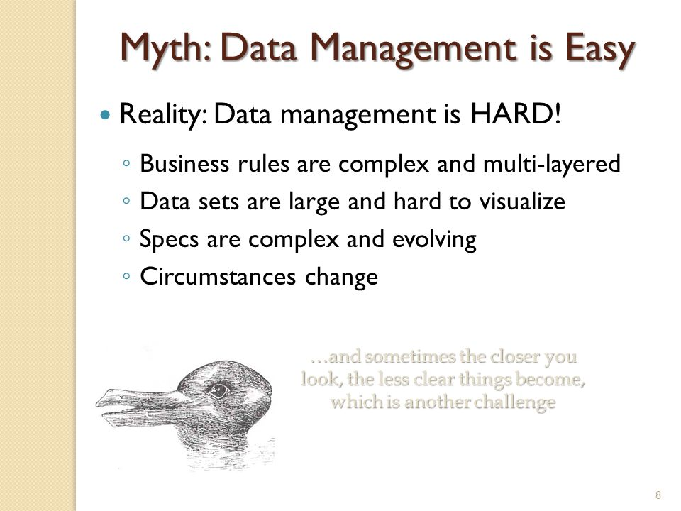 Myth: Data Management is Easy Reality: Data management is HARD! ◦ Business rules are complex and multi-layered ◦ Data sets are large and hard to visua