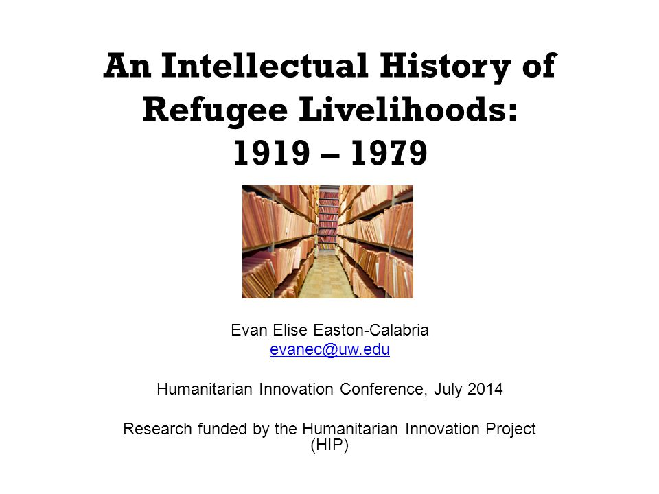 An Intellectual History of Refugee Livelihoods: 1919 – 1979 Evan Elise Easton-Calabria evanec@uw.edu Humanitarian Innovation Conference, July 2014 Research funded by the Humanitarian Innovation Project (HIP)