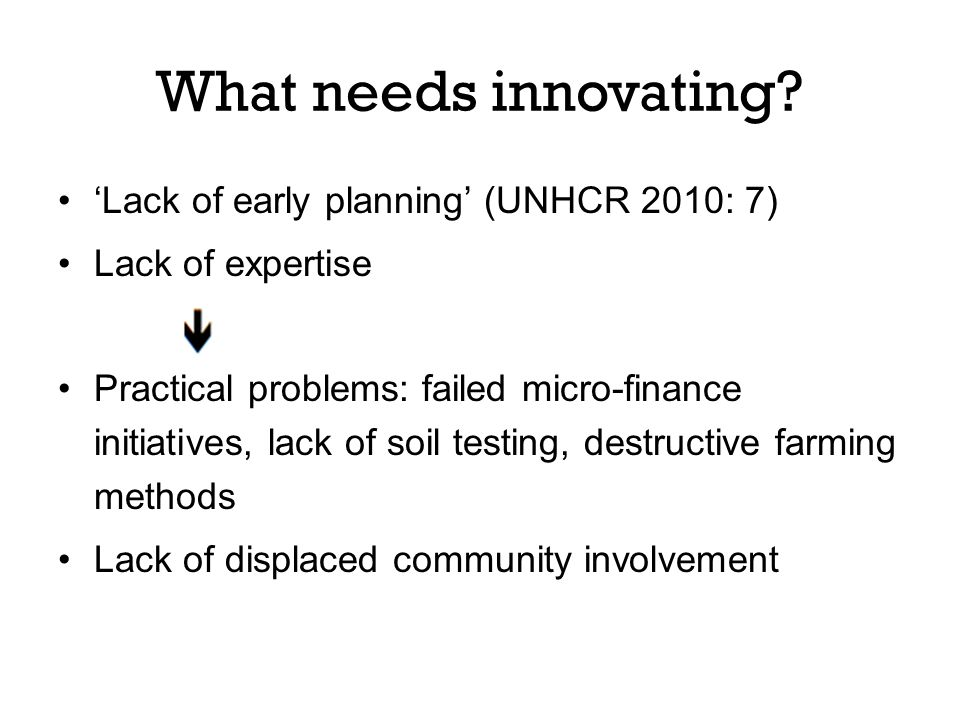 'Lack of early planning' (UNHCR 2010: 7) Lack of expertise Practical problems: failed micro-finance initiatives, lack of soil testing, destructive farming methods Lack of displaced community involvement What needs innovating