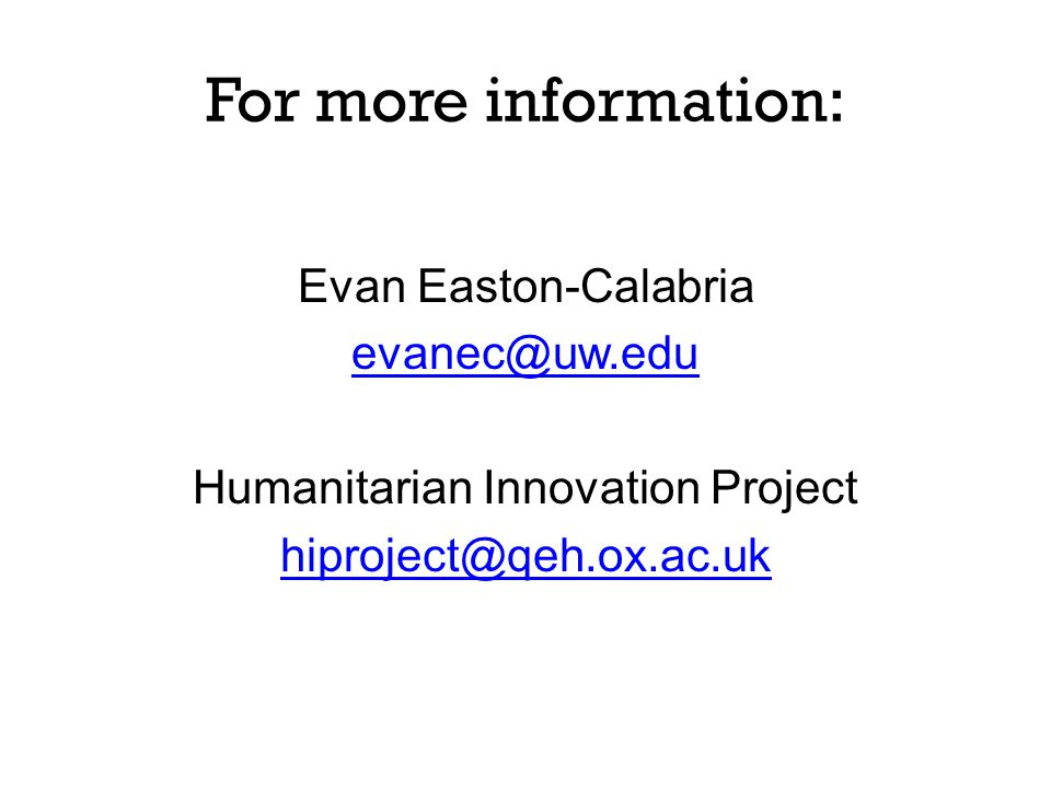 For more information: Evan Easton-Calabria evanec@uw.edu Humanitarian Innovation Project hiproject@qeh.ox.ac.uk