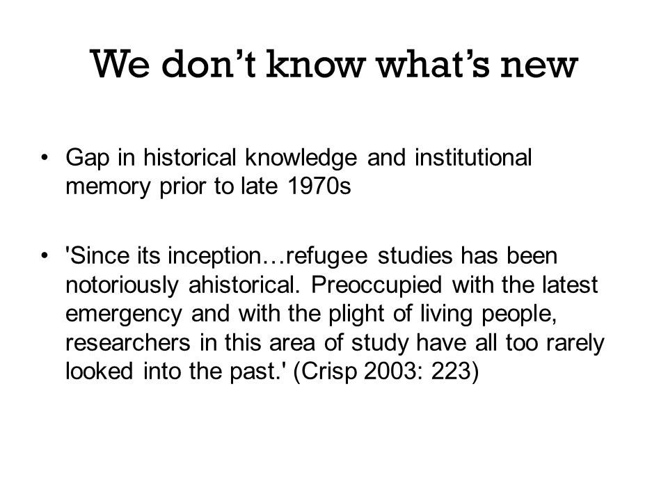Gap in historical knowledge and institutional memory prior to late 1970s Since its inception…refugee studies has been notoriously ahistorical.