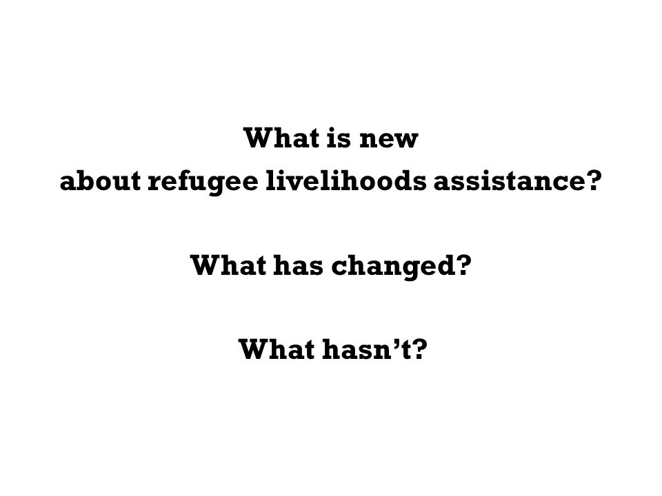 What is new about refugee livelihoods assistance What has changed What hasn't