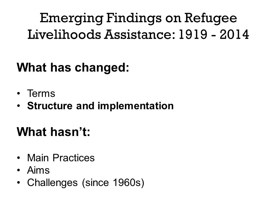 Emerging Findings on Refugee Livelihoods Assistance: 1919 - 2014 What has changed: Terms Structure and implementation What hasn't: Main Practices Aims Challenges (since 1960s)