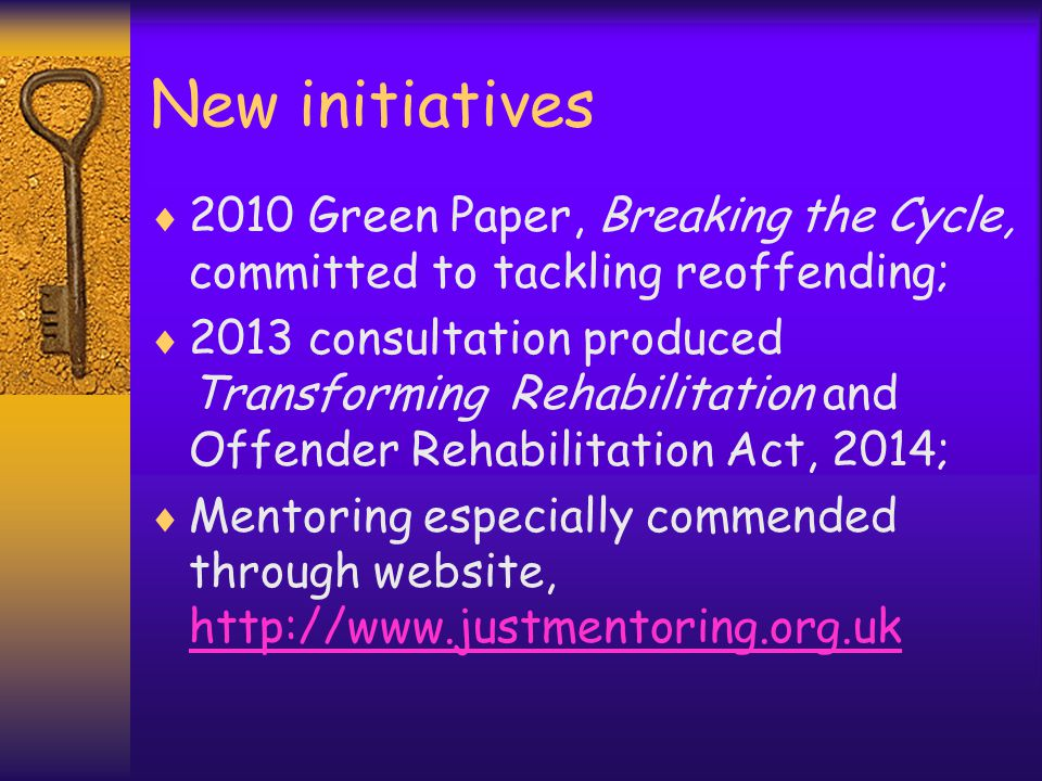 New initiatives  2010 Green Paper, Breaking the Cycle, committed to tackling reoffending;  2013 consultation produced Transforming Rehabilitation and Offender Rehabilitation Act, 2014;  Mentoring especially commended through website, http://www.justmentoring.org.uk http://www.justmentoring.org.uk
