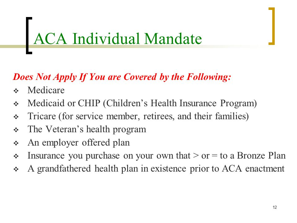 ACA Individual Mandate Does Not Apply If You are Covered by the Following:  Medicare  Medicaid or CHIP (Children's Health Insurance Program)  Tricare (for service member, retirees, and their families)  The Veteran's health program  An employer offered plan  Insurance you purchase on your own that > or = to a Bronze Plan  A grandfathered health plan in existence prior to ACA enactment 12