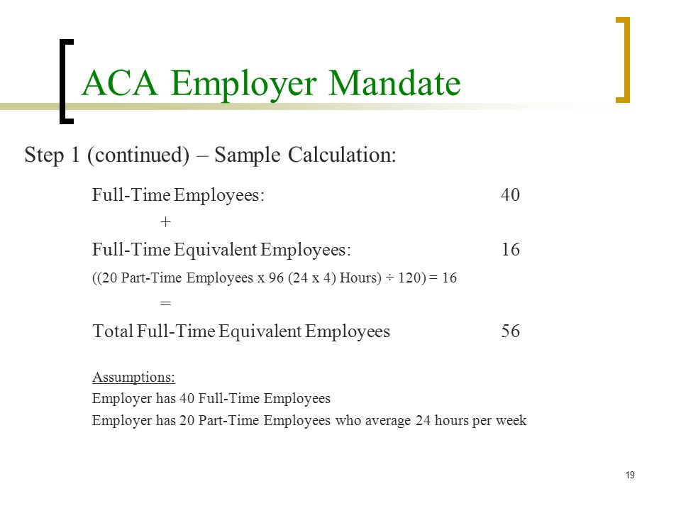ACA Employer Mandate Step 1 (continued) – Sample Calculation: Full-Time Employees:40 + Full-Time Equivalent Employees:16 ((20 Part-Time Employees x 96 (24 x 4) Hours) ÷ 120) = 16 = Total Full-Time Equivalent Employees56 Assumptions: Employer has 40 Full-Time Employees Employer has 20 Part-Time Employees who average 24 hours per week 19
