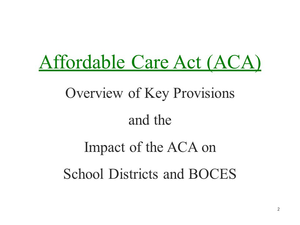 2 Affordable Care Act (ACA) Overview of Key Provisions and the Impact of the ACA on School Districts and BOCES