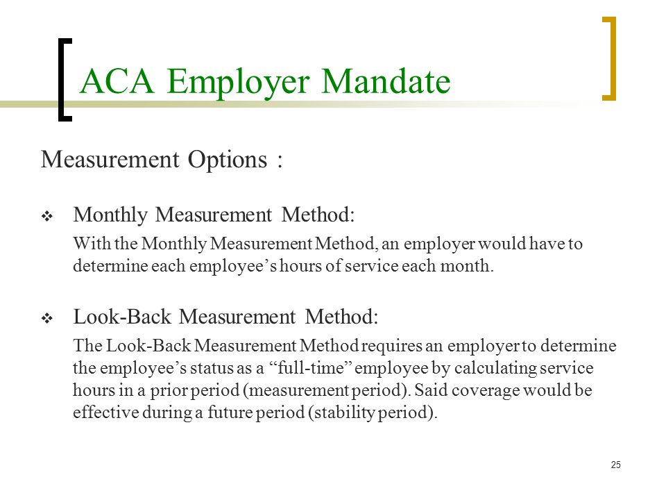 ACA Employer Mandate Measurement Options :  Monthly Measurement Method: With the Monthly Measurement Method, an employer would have to determine each employee's hours of service each month.