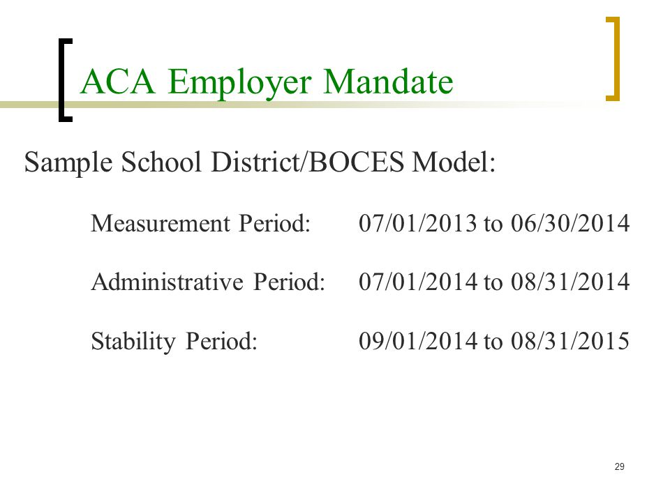 ACA Employer Mandate Sample School District/BOCES Model: Measurement Period:07/01/2013 to 06/30/2014 Administrative Period:07/01/2014 to 08/31/2014 Stability Period:09/01/2014 to 08/31/2015 29
