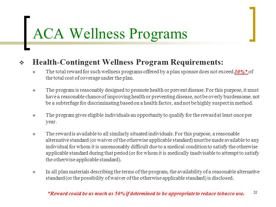 ACA Wellness Programs  Health-Contingent Wellness Program Requirements:  The total reward for such wellness programs offered by a plan sponsor does not exceed 30%* of the total cost of coverage under the plan.