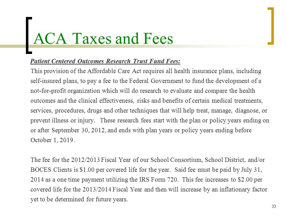 ACA Taxes and Fees Patient Centered Outcomes Research Trust Fund Fees: This provision of the Affordable Care Act requires all health insurance plans, including self-insured plans, to pay a fee to the Federal Government to fund the development of a not-for-profit organization which will do research to evaluate and compare the health outcomes and the clinical effectiveness, risks and benefits of certain medical treatments, services, procedures, drugs and other techniques that will help treat, manage, diagnose, or prevent illness or injury.