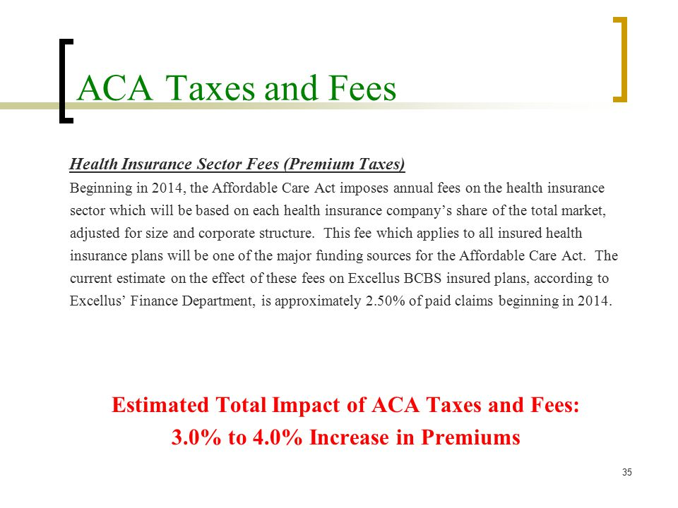 ACA Taxes and Fees Health Insurance Sector Fees (Premium Taxes) Beginning in 2014, the Affordable Care Act imposes annual fees on the health insurance sector which will be based on each health insurance company's share of the total market, adjusted for size and corporate structure.