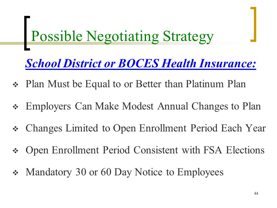 Possible Negotiating Strategy School District or BOCES Health Insurance:  Plan Must be Equal to or Better than Platinum Plan  Employers Can Make Modest Annual Changes to Plan  Changes Limited to Open Enrollment Period Each Year  Open Enrollment Period Consistent with FSA Elections  Mandatory 30 or 60 Day Notice to Employees 44
