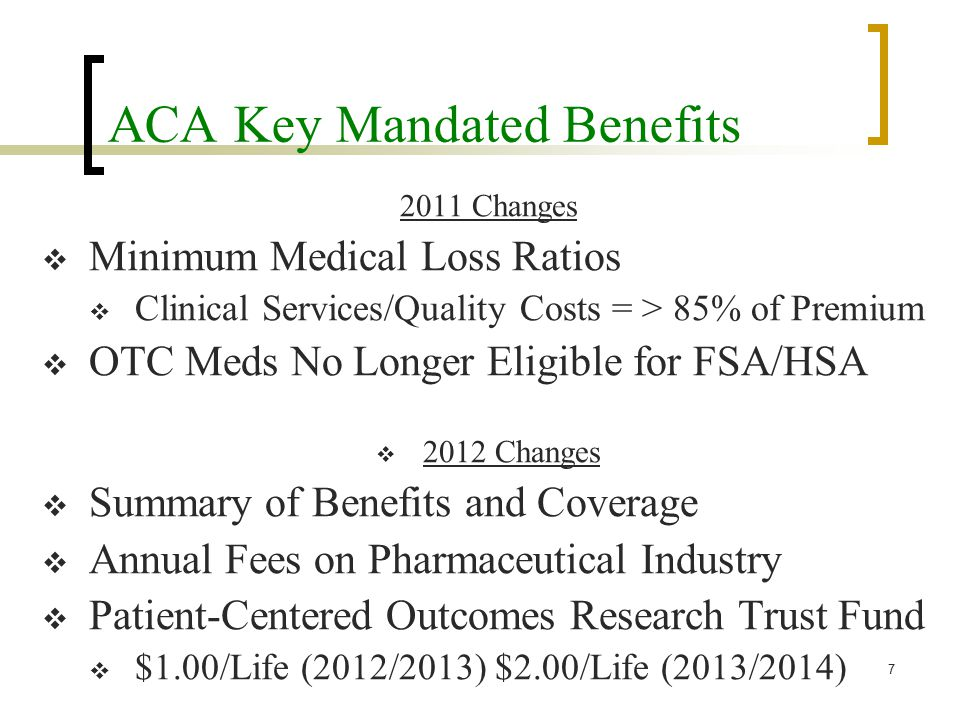 ACA Key Mandated Benefits 2011 Changes  Minimum Medical Loss Ratios  Clinical Services/Quality Costs = > 85% of Premium  OTC Meds No Longer Eligible for FSA/HSA  2012 Changes  Summary of Benefits and Coverage  Annual Fees on Pharmaceutical Industry  Patient-Centered Outcomes Research Trust Fund  $1.00/Life (2012/2013) $2.00/Life (2013/2014) 7
