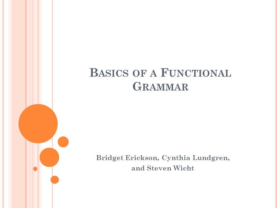 B ASICS OF A F UNCTIONAL G RAMMAR Bridget Erickson, Cynthia Lundgren, and Steven Wicht