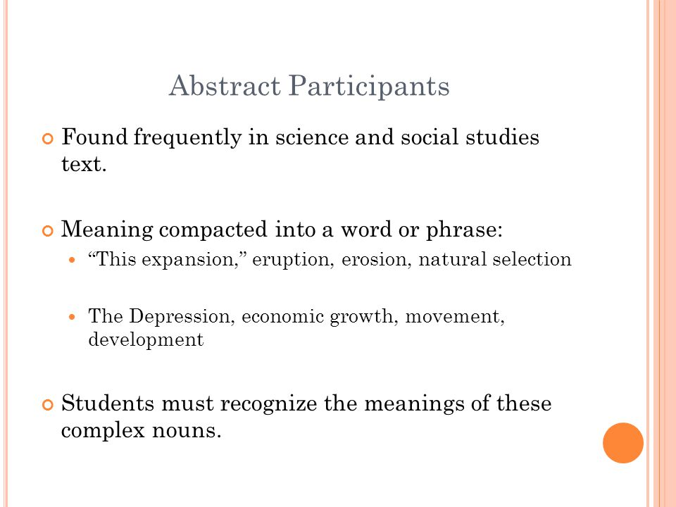 "Abstract Participants Found frequently in science and social studies text. Meaning compacted into a word or phrase: ""This expansion,"" eruption, erosio"