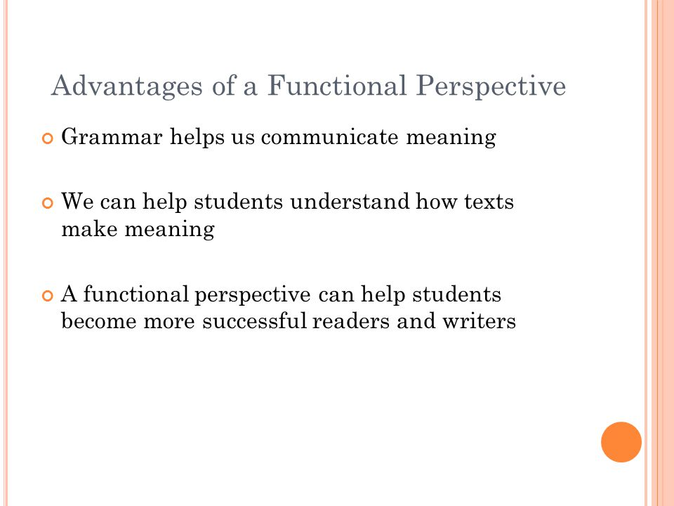 Advantages of a Functional Perspective Grammar helps us communicate meaning We can help students understand how texts make meaning A functional perspective can help students become more successful readers and writers