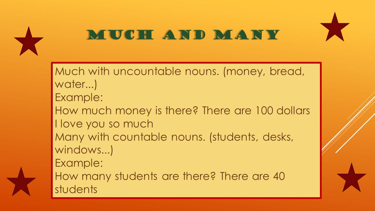 MUCH AND MANY Much with uncountable nouns. (money, bread, water...) Example: How much money is there? There are 100 dollars I love you so much Many wi