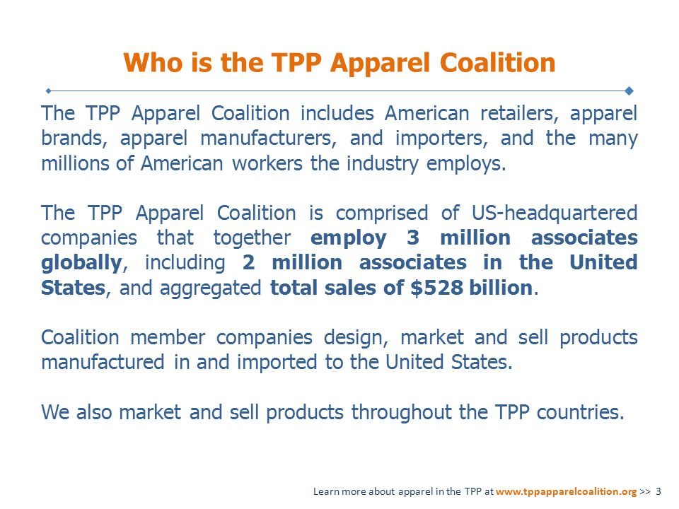 Who is the TPP Apparel Coalition The TPP Apparel Coalition includes American retailers, apparel brands, apparel manufacturers, and importers, and the many millions of American workers the industry employs.